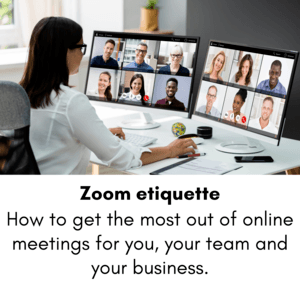 Zoom etiquette – How to get the most out of online meetings for you, your team and your business.